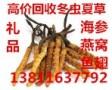 广州回收冬虫夏草 燕窝海参好坏都收